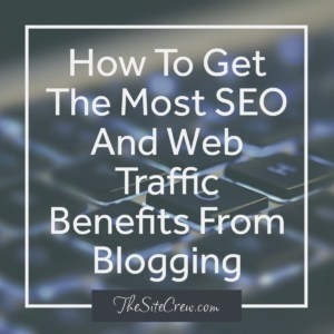 How To Get The Most SEO And Web Traffic Benefits From Blogging