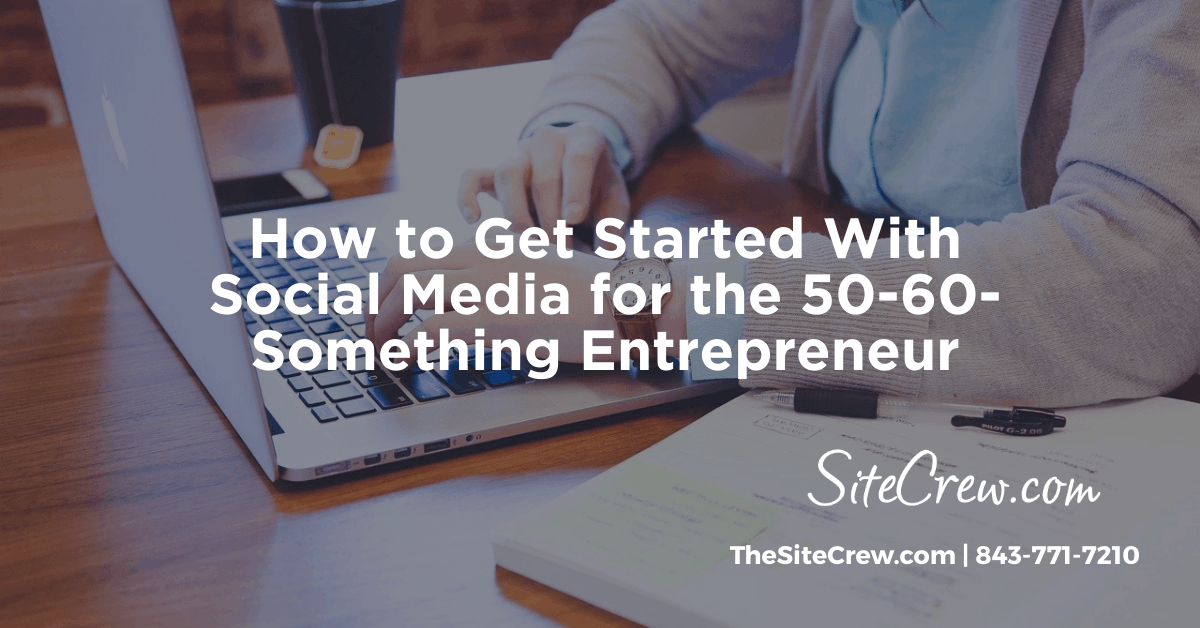 How to Get Started With Social Media for the 50-60-Something Entrepreneur